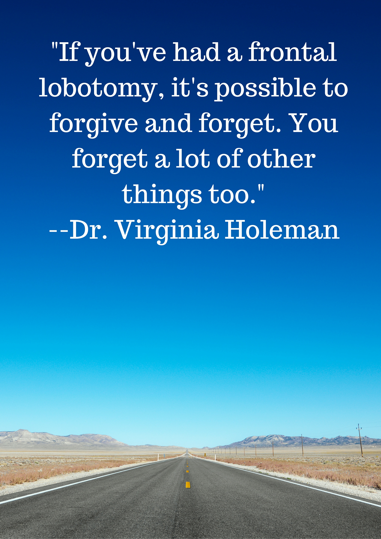 The first line spoken in the first class we ever launched--If you've had a frontal lobotomy, it's possible to forgive and forget. You forget a lot of other things too.--Dr. Virginia Holeman (2)